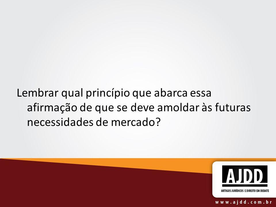 Lembrar qual princípio que abarca essa afirmação de que se deve amoldar às futuras necessidades de mercado?