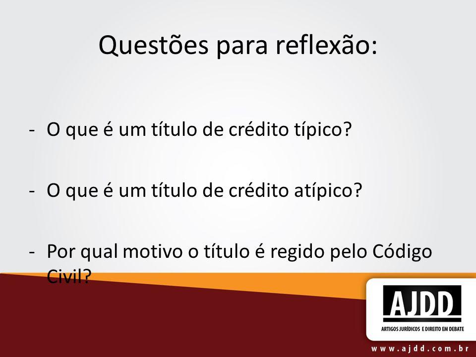 Questões para reflexão: -O que é um título de crédito típico? -O que é um título de crédito atípico? -Por qual motivo o título é regido pelo Código Ci