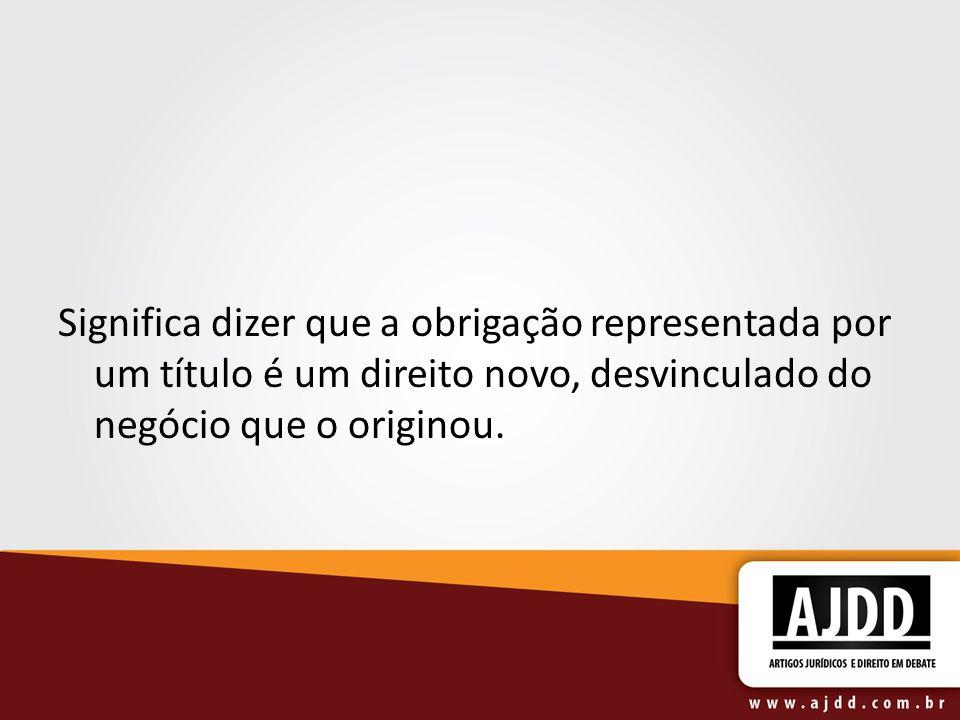 Significa dizer que a obrigação representada por um título é um direito novo, desvinculado do negócio que o originou.