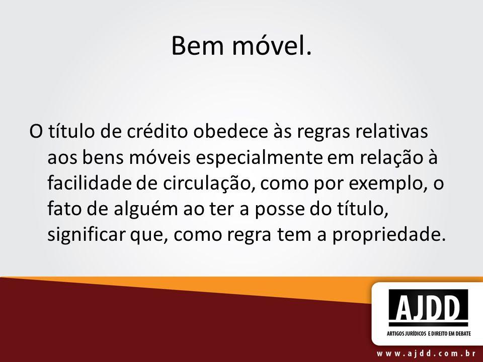 Bem móvel. O título de crédito obedece às regras relativas aos bens móveis especialmente em relação à facilidade de circulação, como por exemplo, o fa