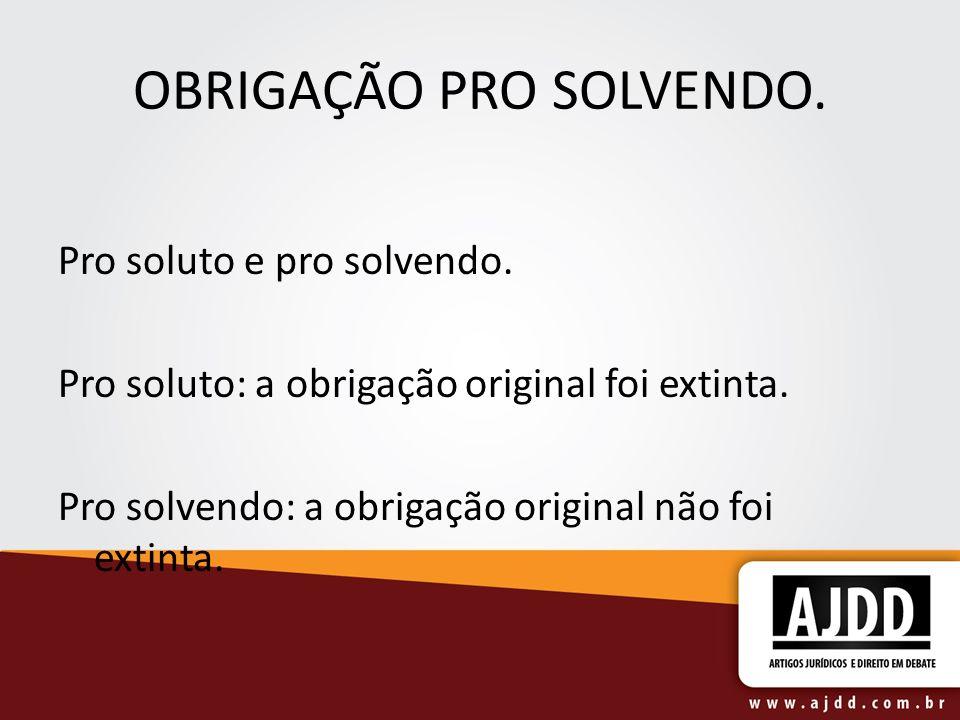 OBRIGAÇÃO PRO SOLVENDO. Pro soluto e pro solvendo. Pro soluto: a obrigação original foi extinta. Pro solvendo: a obrigação original não foi extinta.