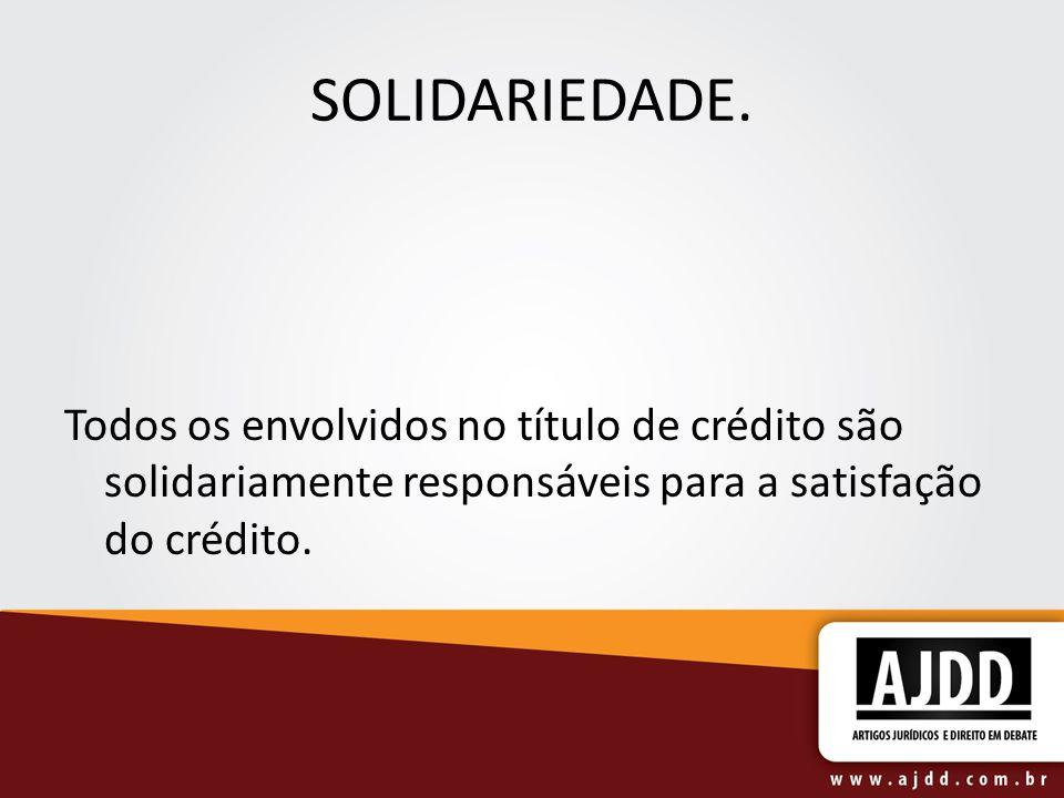 SOLIDARIEDADE. Todos os envolvidos no título de crédito são solidariamente responsáveis para a satisfação do crédito.