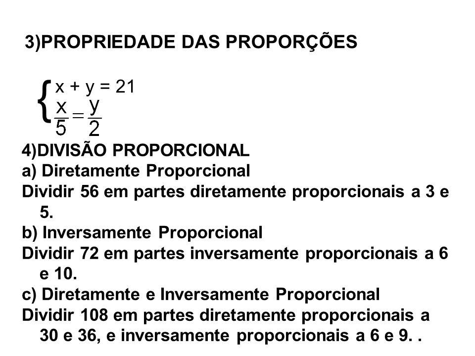 3)PROPRIEDADE DAS PROPORÇÕES x + y = 21 { 4)DIVISÃO PROPORCIONAL a) Diretamente Proporcional Dividir 56 em partes diretamente proporcionais a 3 e 5. b