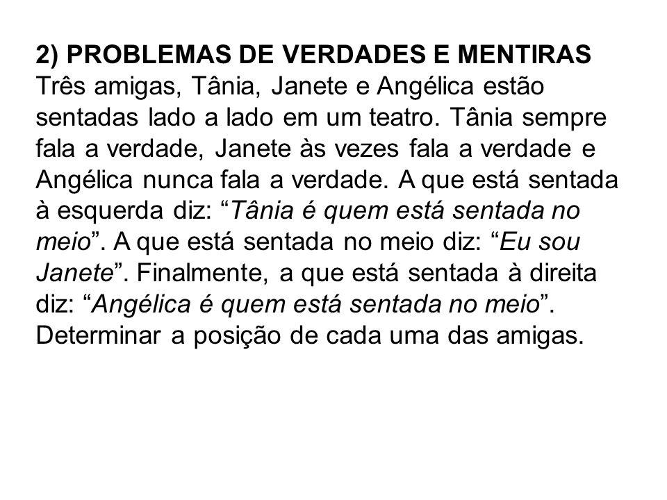 2) PROBLEMAS DE VERDADES E MENTIRAS Três amigas, Tânia, Janete e Angélica estão sentadas lado a lado em um teatro. Tânia sempre fala a verdade, Janete