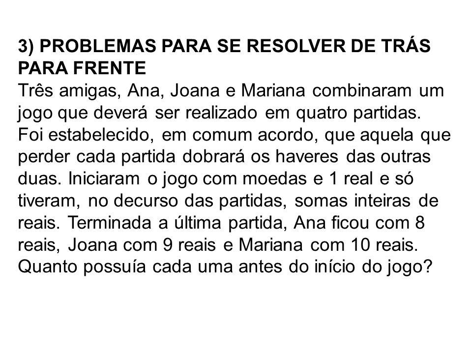 3) PROBLEMAS PARA SE RESOLVER DE TRÁS PARA FRENTE Três amigas, Ana, Joana e Mariana combinaram um jogo que deverá ser realizado em quatro partidas. Fo