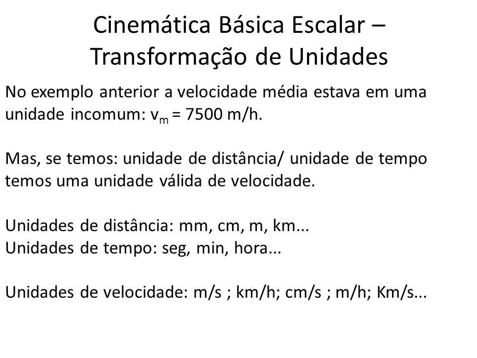 Cinemática Básica Escalar – Transformação de Unidades No exemplo anterior a velocidade média estava em uma unidade incomum: v m = 7500 m/h. Mas, se te