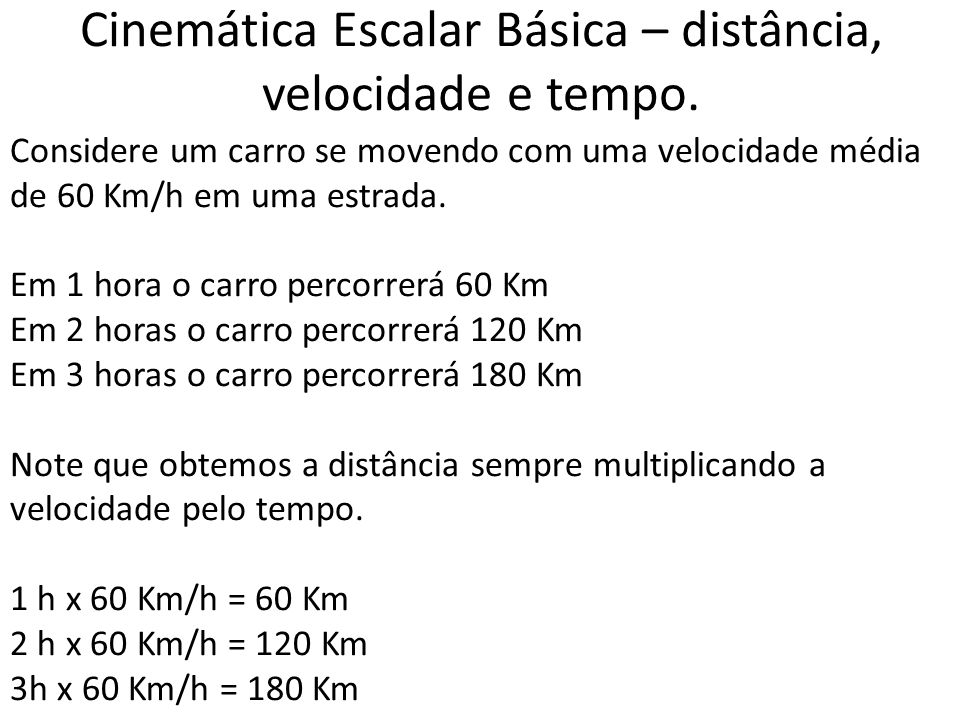 Cinemática Escalar Básica – distância, velocidade e tempo. Considere um carro se movendo com uma velocidade média de 60 Km/h em uma estrada. Em 1 hora