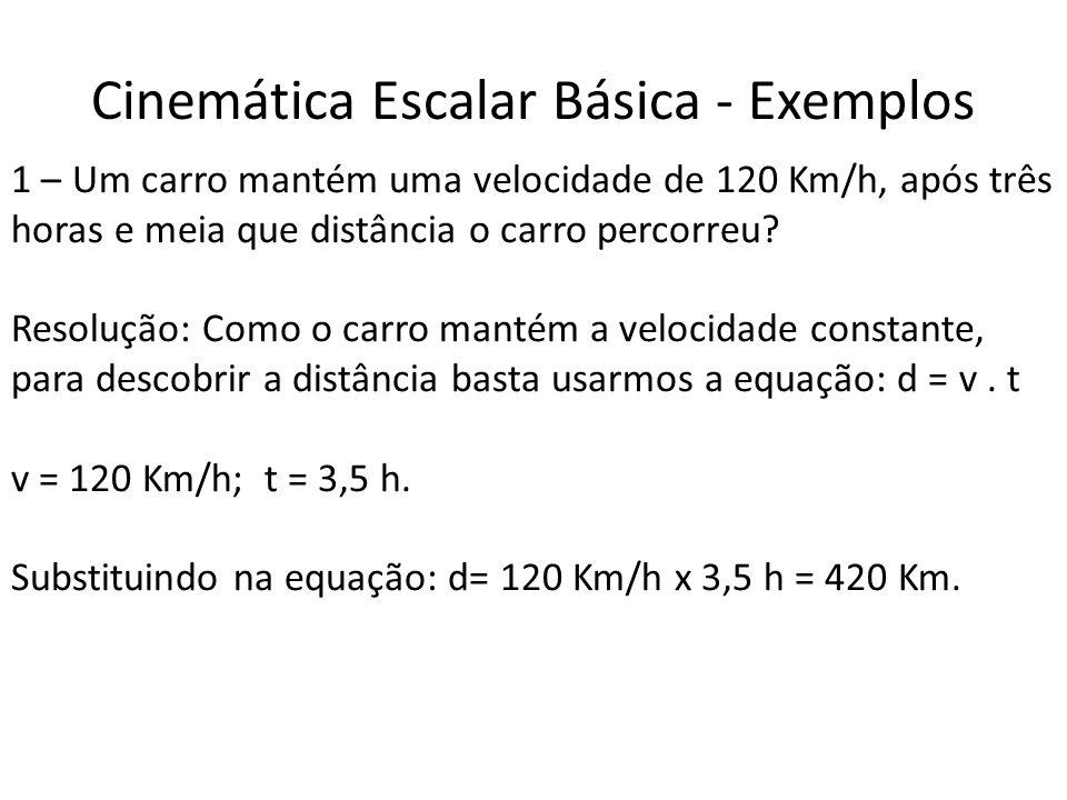 Cinemática Escalar Básica - Exemplos 1 – Um carro mantém uma velocidade de 120 Km/h, após três horas e meia que distância o carro percorreu? Resolução