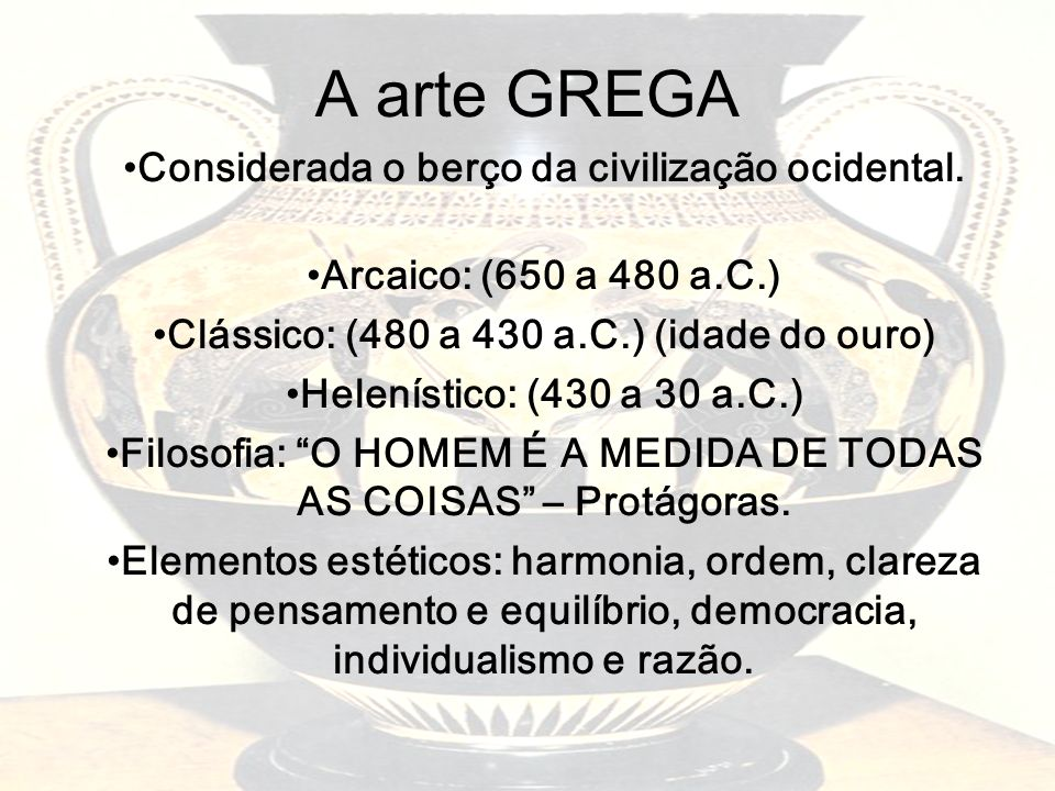 A arte GREGA Considerada o berço da civilização ocidental. Arcaico: (650 a 480 a.C.) Clássico: (480 a 430 a.C.) (idade do ouro) Helenístico: (430 a 30