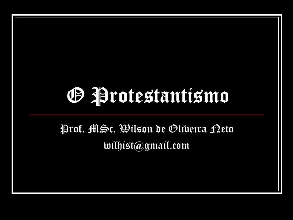 O Protestantismo Prof. MSc. Wilson de Oliveira Neto wilhist@gmail.com