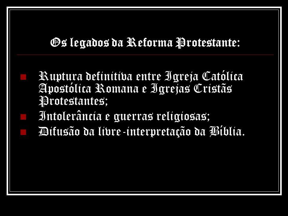 Os legados da Reforma Protestante: Ruptura definitiva entre Igreja Católica Apostólica Romana e Igrejas Cristãs Protestantes; Intolerância e guerras r