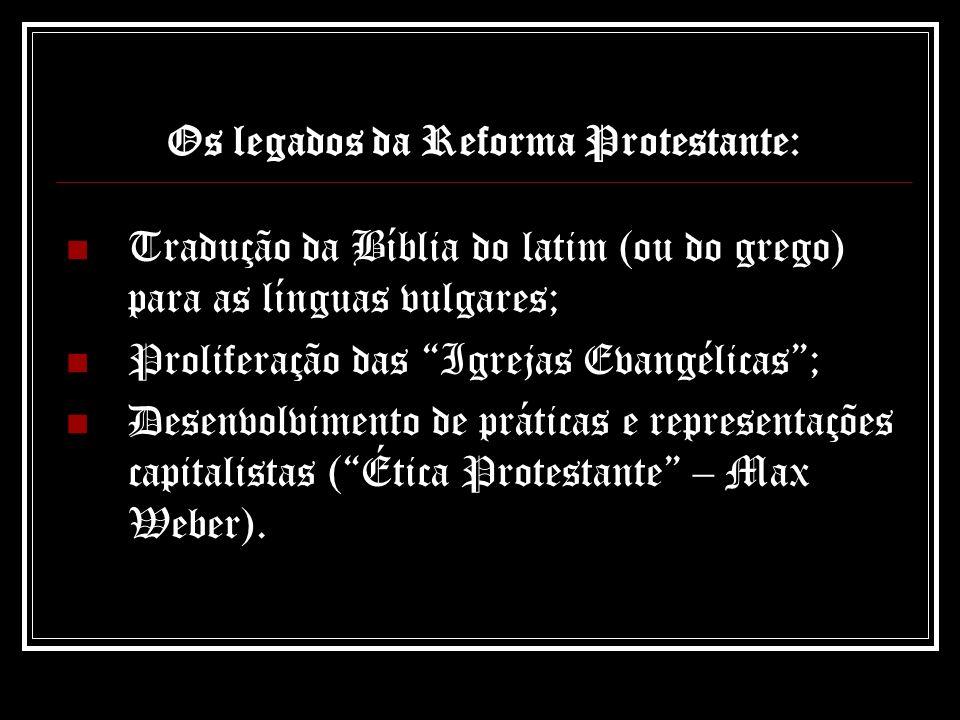 Os legados da Reforma Protestante: Tradução da Bíblia do latim (ou do grego) para as línguas vulgares; Proliferação das Igrejas Evangélicas; Desenvolv