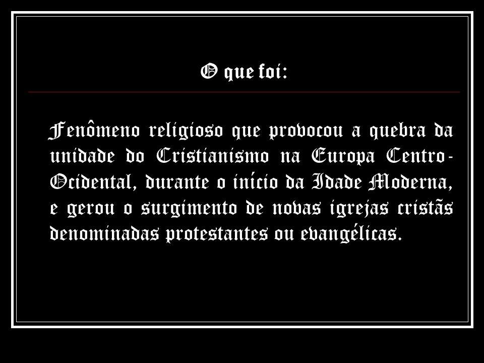 O que foi: Fenômeno religioso que provocou a quebra da unidade do Cristianismo na Europa Centro- Ocidental, durante o início da Idade Moderna, e gerou