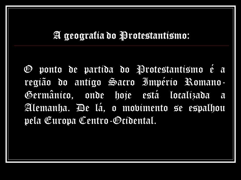 A geografia do Protestantismo: O ponto de partida do Protestantismo é a região do antigo Sacro Império Romano- Germânico, onde hoje está localizada a