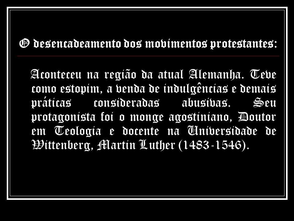 O desencadeamento dos movimentos protestantes: Aconteceu na região da atual Alemanha. Teve como estopim, a venda de indulgências e demais práticas con