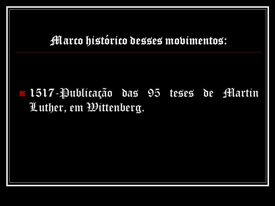 Marco histórico desses movimentos: 1517-Publicação das 95 teses de Martin Luther, em Wittenberg.