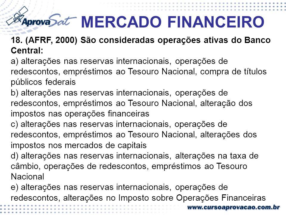MERCADO FINANCEIRO 18. (AFRF, 2000) São consideradas operações ativas do Banco Central: a) alterações nas reservas internacionais, operações de redesc