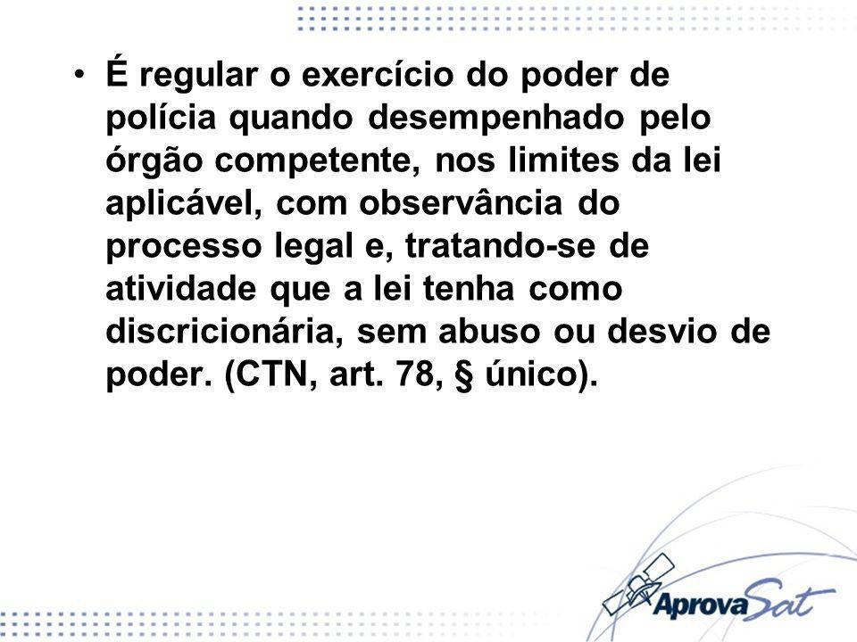 É regular o exercício do poder de polícia quando desempenhado pelo órgão competente, nos limites da lei aplicável, com observância do processo legal e