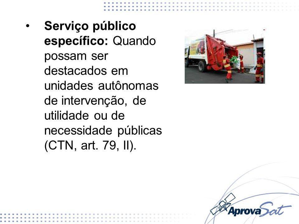 Serviço público específico: Quando possam ser destacados em unidades autônomas de intervenção, de utilidade ou de necessidade públicas (CTN, art. 79,