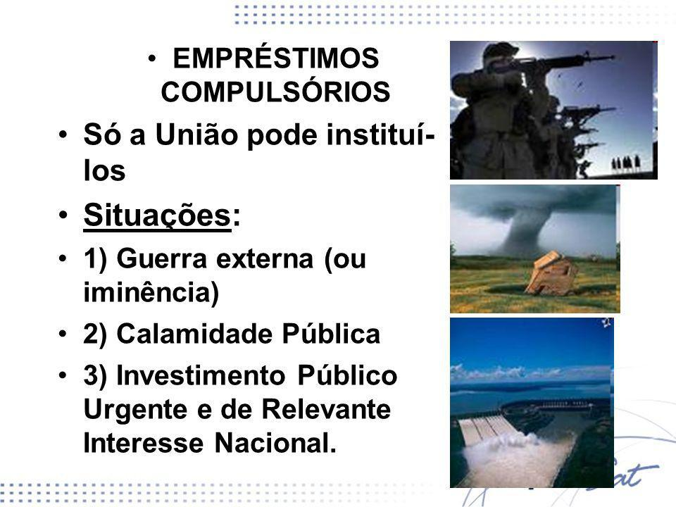 EMPRÉSTIMOS COMPULSÓRIOS Só a União pode instituí- los Situações: 1) Guerra externa (ou iminência) 2) Calamidade Pública 3) Investimento Público Urgen