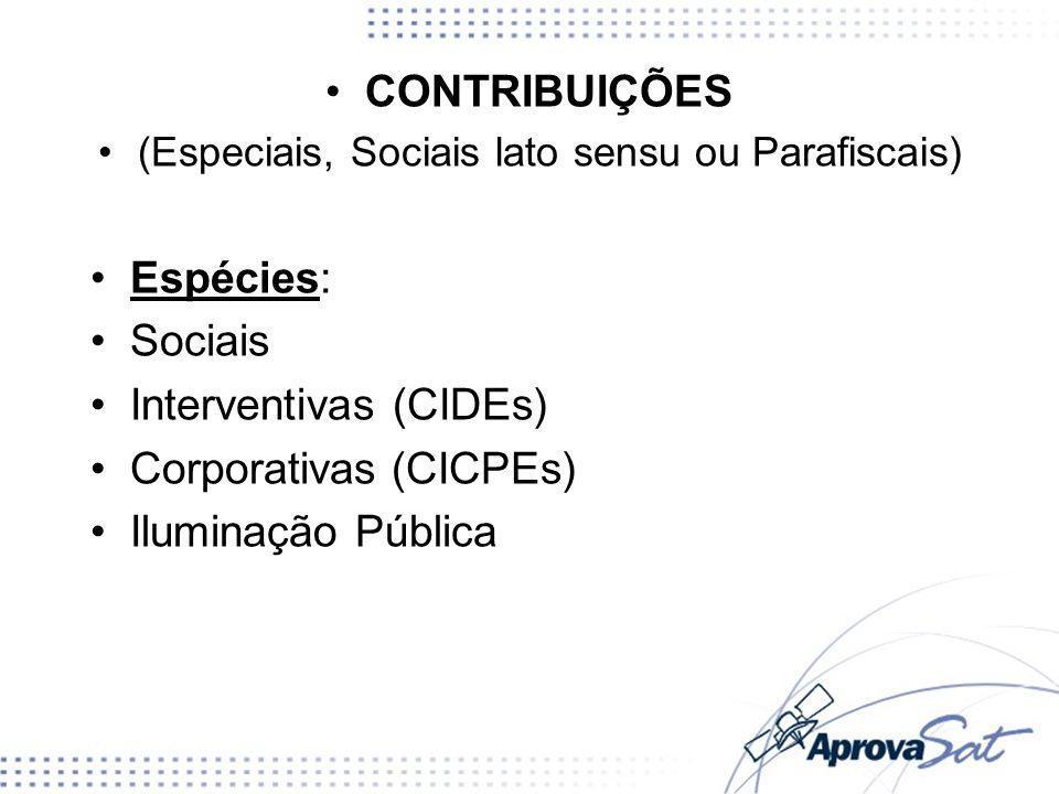 CONTRIBUIÇÕES (Especiais, Sociais lato sensu ou Parafiscais) Espécies: Sociais Interventivas (CIDEs) Corporativas (CICPEs) Iluminação Pública