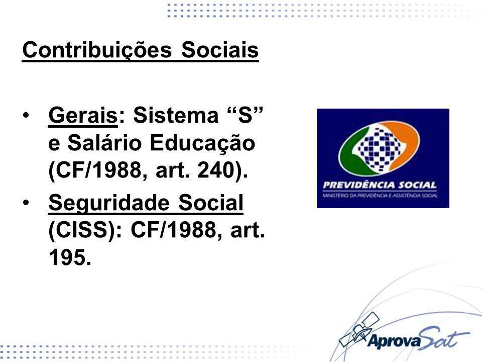 Contribuições Sociais Gerais: Sistema S e Salário Educação (CF/1988, art. 240). Seguridade Social (CISS): CF/1988, art. 195.