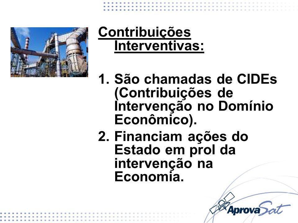 Contribuições Interventivas: 1.São chamadas de CIDEs (Contribuições de Intervenção no Domínio Econômico). 2.Financiam ações do Estado em prol da inter