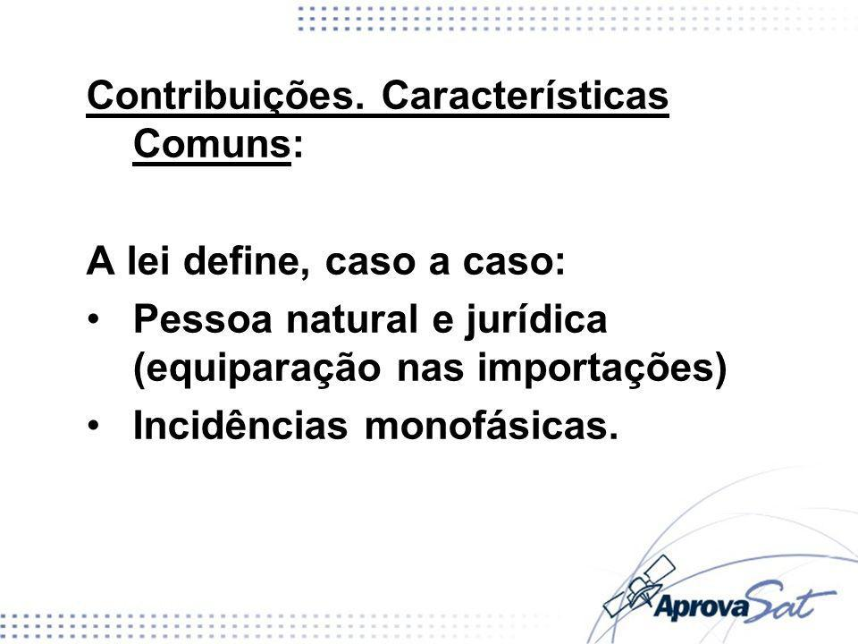 Contribuições. Características Comuns: A lei define, caso a caso: Pessoa natural e jurídica (equiparação nas importações) Incidências monofásicas.