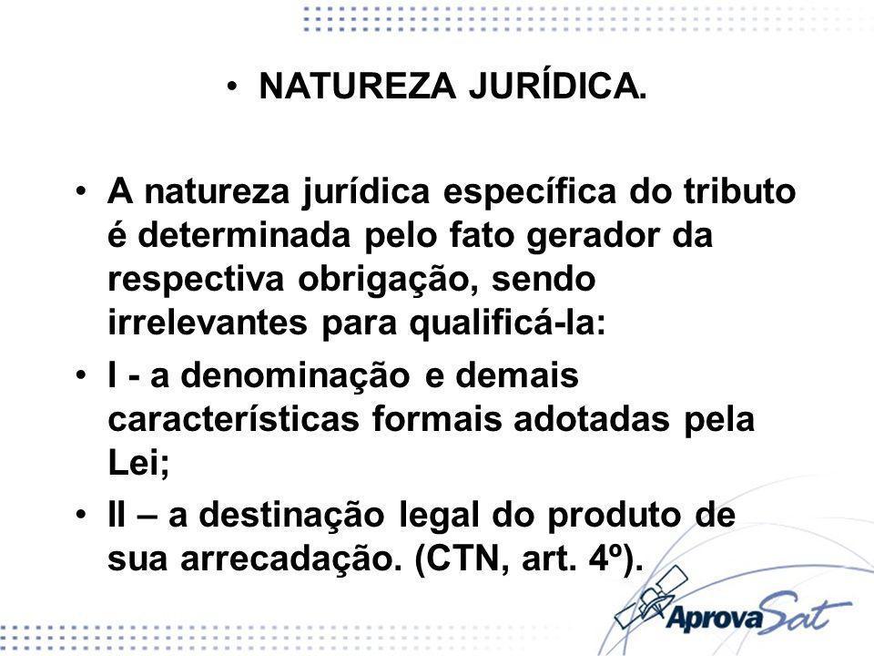 NATUREZA JURÍDICA. A natureza jurídica específica do tributo é determinada pelo fato gerador da respectiva obrigação, sendo irrelevantes para qualific