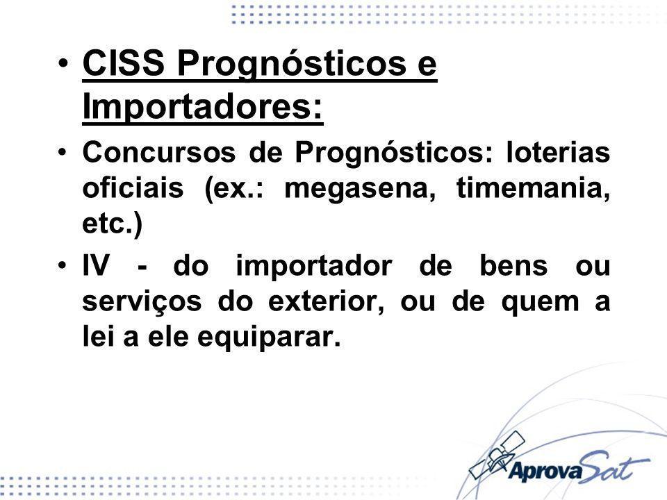 CISS Prognósticos e Importadores: Concursos de Prognósticos: loterias oficiais (ex.: megasena, timemania, etc.) IV - do importador de bens ou serviços