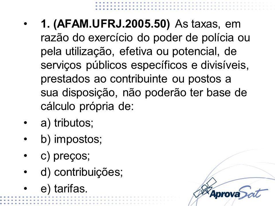 1. (AFAM.UFRJ.2005.50) As taxas, em razão do exercício do poder de polícia ou pela utilização, efetiva ou potencial, de serviços públicos específicos