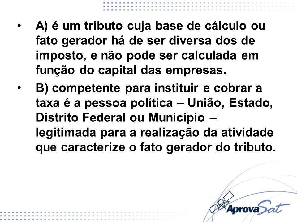 A) é um tributo cuja base de cálculo ou fato gerador há de ser diversa dos de imposto, e não pode ser calculada em função do capital das empresas. B)