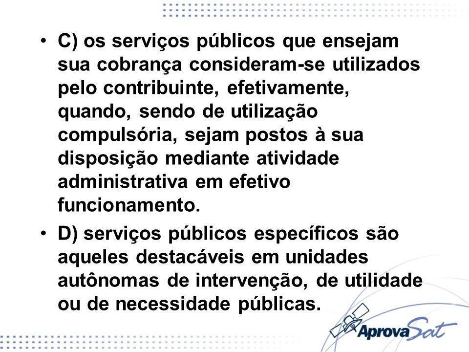 C) os serviços públicos que ensejam sua cobrança consideram-se utilizados pelo contribuinte, efetivamente, quando, sendo de utilização compulsória, se