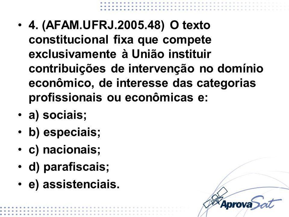 4. (AFAM.UFRJ.2005.48) O texto constitucional fixa que compete exclusivamente à União instituir contribuições de intervenção no domínio econômico, de