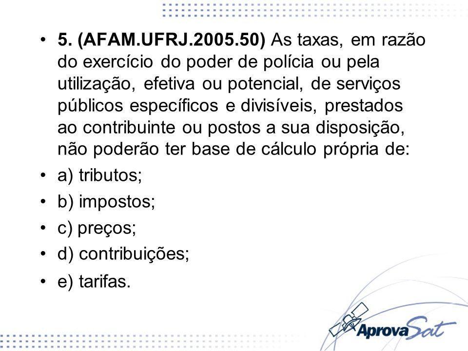 5. (AFAM.UFRJ.2005.50) As taxas, em razão do exercício do poder de polícia ou pela utilização, efetiva ou potencial, de serviços públicos específicos