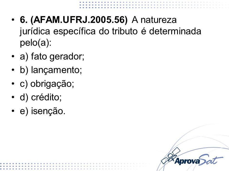 6. (AFAM.UFRJ.2005.56) A natureza jurídica específica do tributo é determinada pelo(a): a) fato gerador; b) lançamento; c) obrigação; d) crédito; e) i