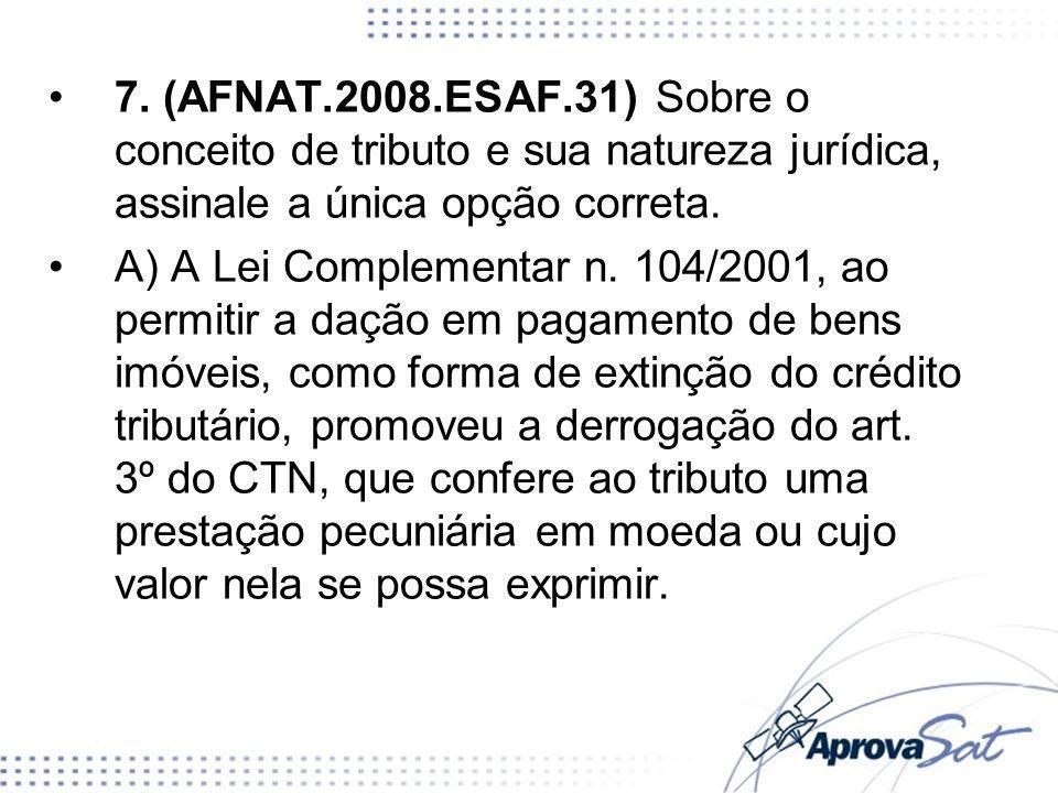 7. (AFNAT.2008.ESAF.31) Sobre o conceito de tributo e sua natureza jurídica, assinale a única opção correta. A) A Lei Complementar n. 104/2001, ao per
