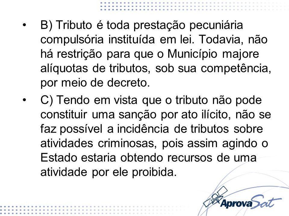B) Tributo é toda prestação pecuniária compulsória instituída em lei. Todavia, não há restrição para que o Município majore alíquotas de tributos, sob
