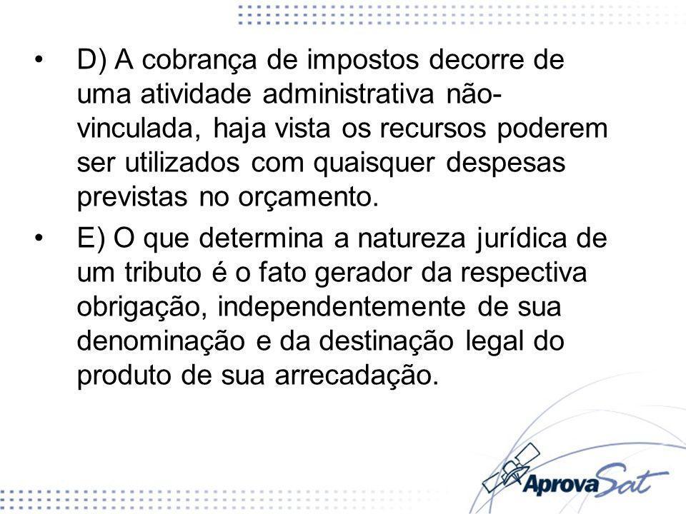 D) A cobrança de impostos decorre de uma atividade administrativa não- vinculada, haja vista os recursos poderem ser utilizados com quaisquer despesas