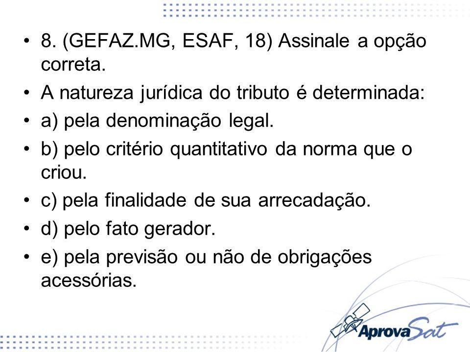 8. (GEFAZ.MG, ESAF, 18) Assinale a opção correta. A natureza jurídica do tributo é determinada: a) pela denominação legal. b) pelo critério quantitati