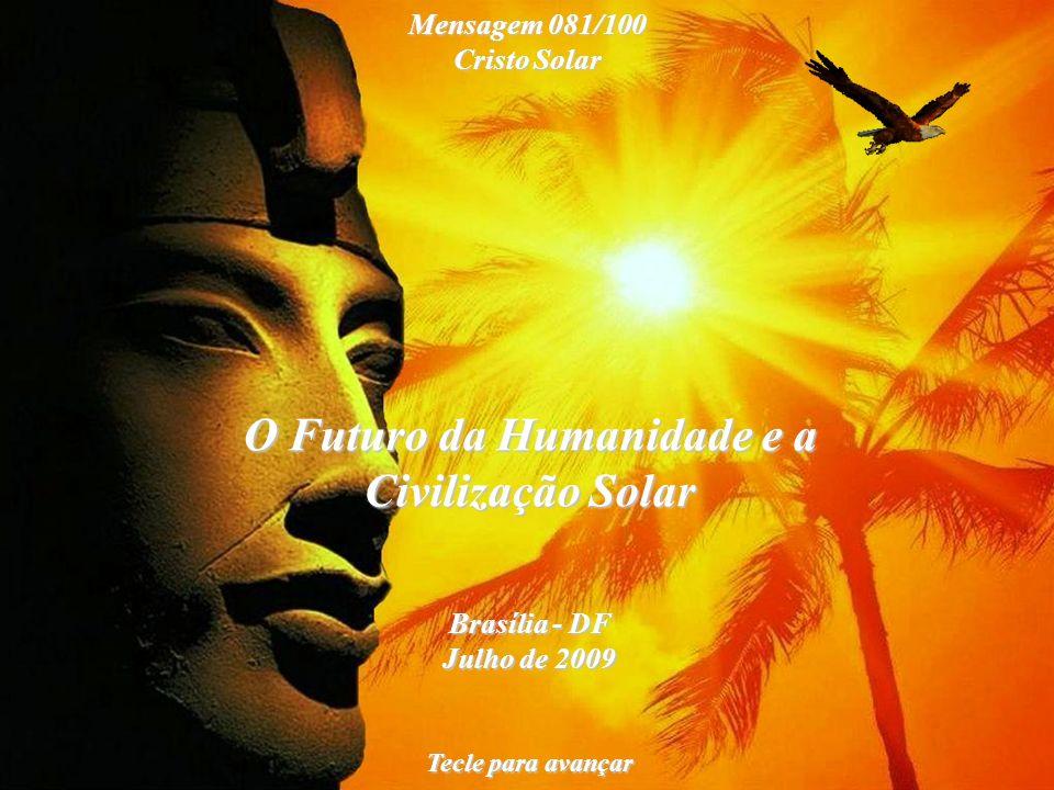 O Futuro da Humanidade e a Civilização Solar Brasília - DF Julho de 2009 Tecle para avançar Mensagem 081/100 Cristo Solar