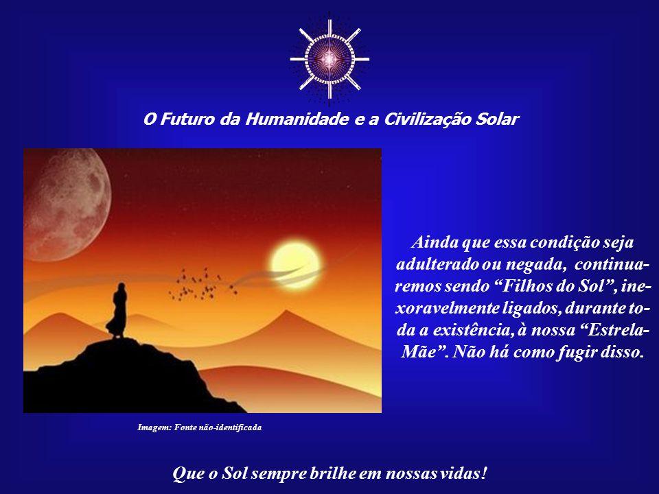 O Futuro da Humanidade e a Civilização Solar Que o Sol sempre brilhe em nossas vidas!...com o meio ambiente en- venenado pela poluição, seus abundantes recursos dilapidados e a humanidade dividida por conflitos crônicos.