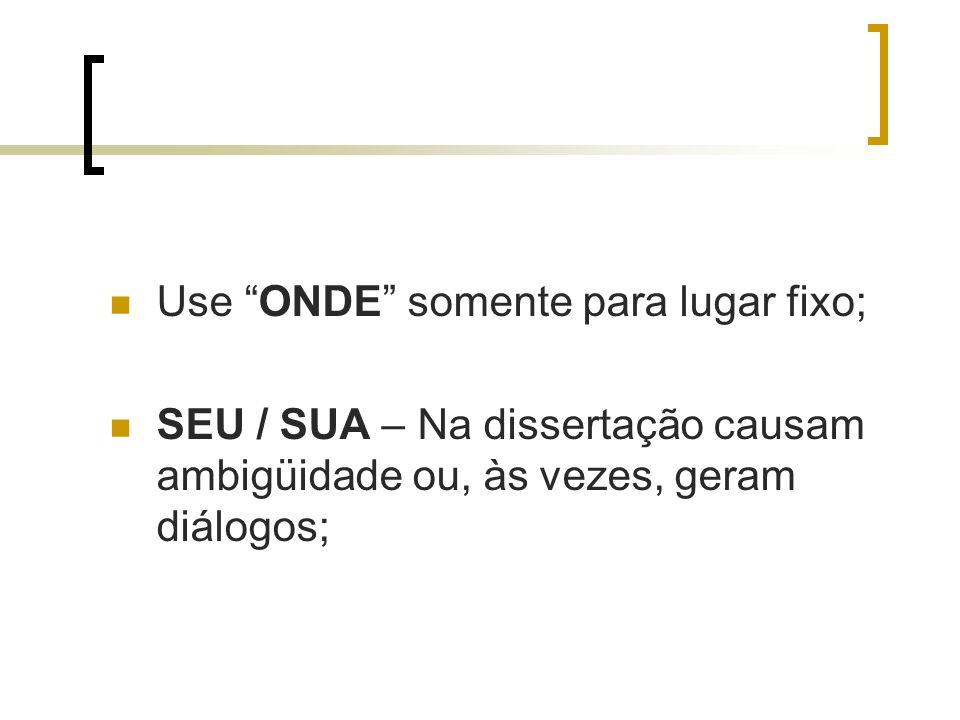 Use ONDE somente para lugar fixo; SEU / SUA – Na dissertação causam ambigüidade ou, às vezes, geram diálogos;