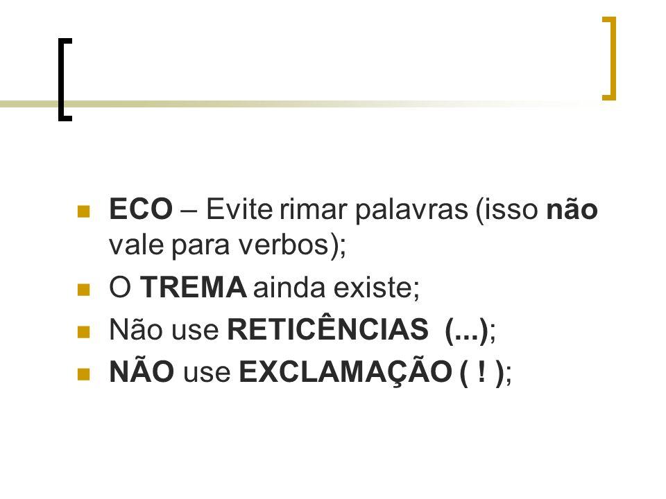 ECO – Evite rimar palavras (isso não vale para verbos); O TREMA ainda existe; Não use RETICÊNCIAS (...); NÃO use EXCLAMAÇÃO ( ! );
