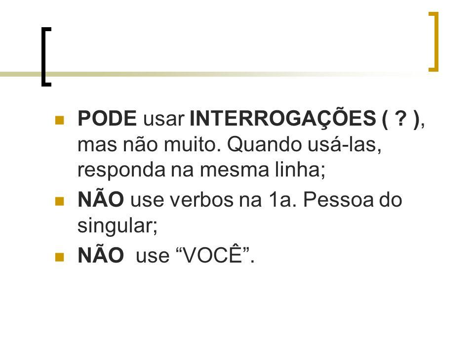 PODE usar INTERROGAÇÕES ( ? ), mas não muito. Quando usá-las, responda na mesma linha; NÃO use verbos na 1a. Pessoa do singular; NÃO use VOCÊ.