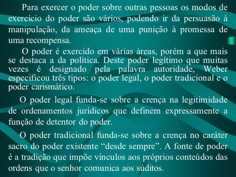 Para exercer o poder sobre outras pessoas os modos de exercício do poder são vários, podendo ir da persuasão à manipulação, da ameaça de uma punição à promessa de uma recompensa.