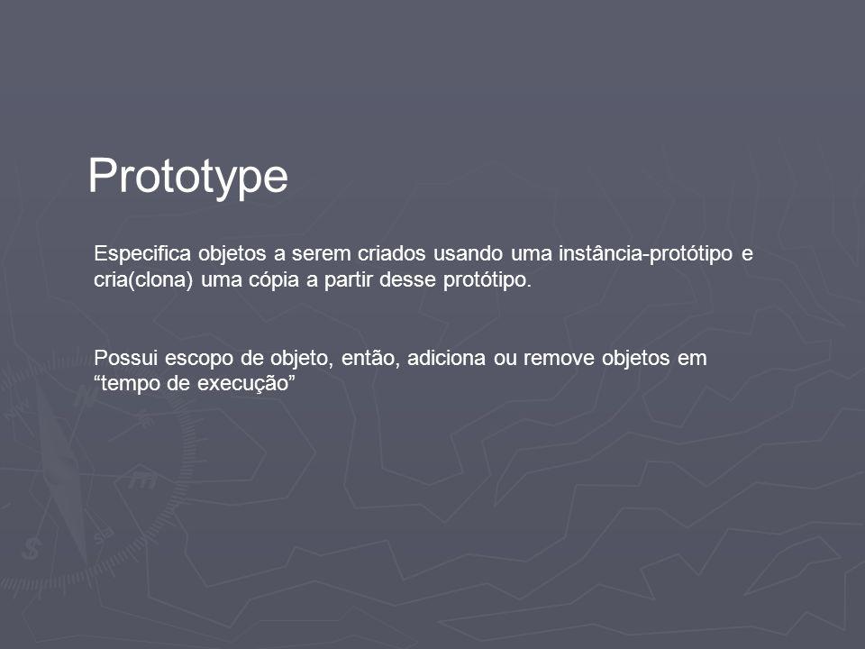 Prototype Especifica objetos a serem criados usando uma instância-protótipo e cria(clona) uma cópia a partir desse protótipo. Possui escopo de objeto,