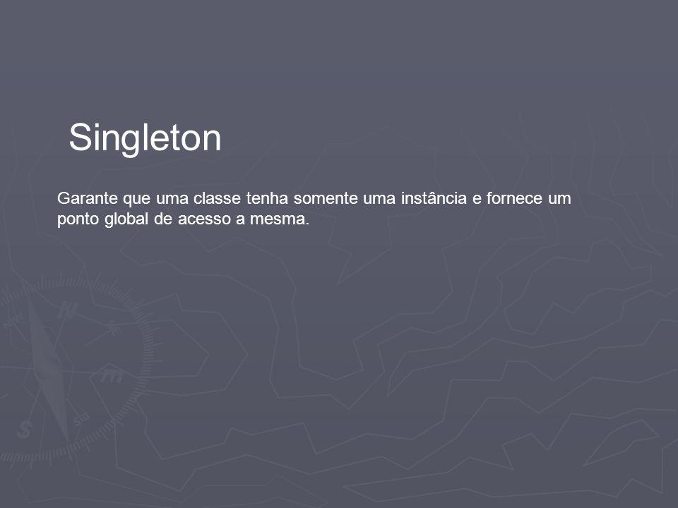 Singleton Garante que uma classe tenha somente uma instância e fornece um ponto global de acesso a mesma.