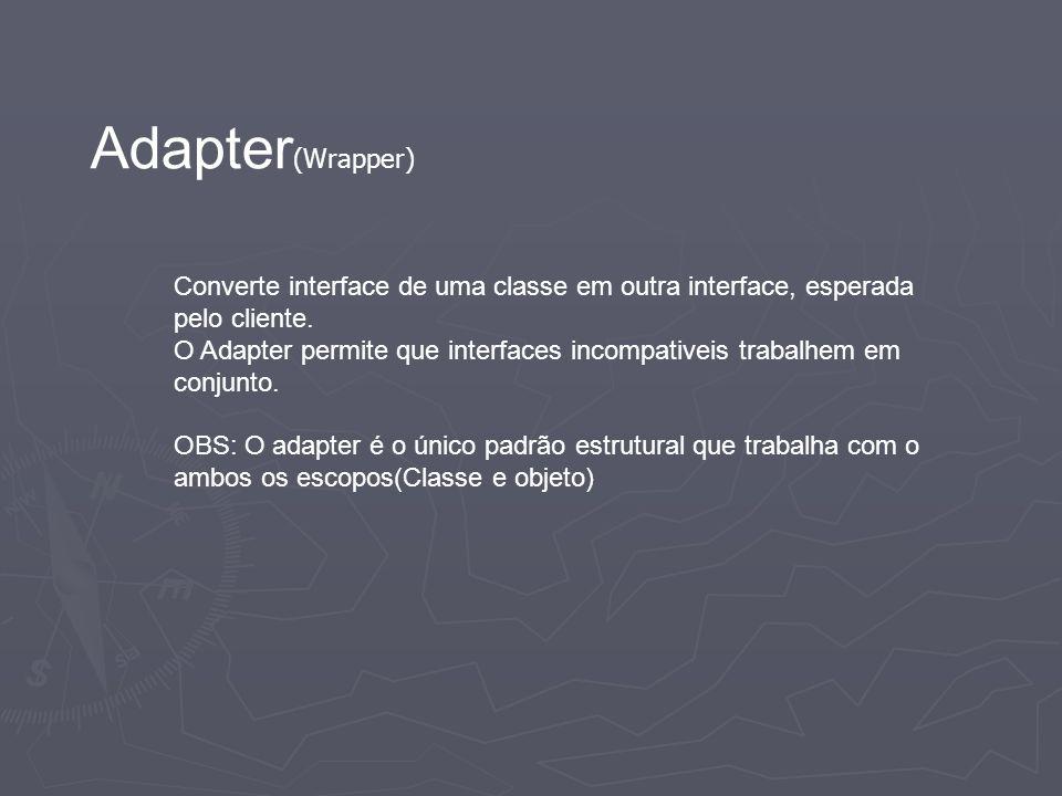 Adapter (Wrapper) Converte interface de uma classe em outra interface, esperada pelo cliente. O Adapter permite que interfaces incompativeis trabalhem