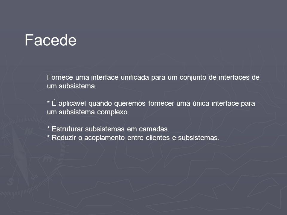 Facede Fornece uma interface unificada para um conjunto de interfaces de um subsistema. * É aplicável quando queremos fornecer uma única interface par